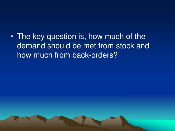 The key question is, how much of the demand should be met from stock and how much from back-orders?