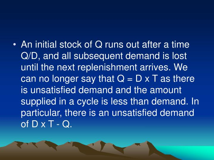 An initial stock of Q runs out after a time Q/D, and all subsequent demand is lost until the next replenishment arrives. We can no longer say that Q = D x T as there is unsatisfied demand and the amount supplied in a cycle is less than demand. In particular, there is an unsatisfied demand of D x T - Q.