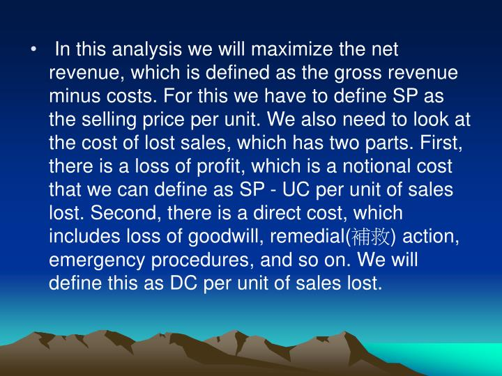 In this analysis we will maximize the net revenue, which is defined as the gross revenue minus costs. For this we have to define SP as the selling price per unit. We also need to look at the cost of lost sales, which has two parts. First, there is a loss of profit, which is a notional cost that we can define as SP - UC per unit of sales lost. Second, there is a direct cost, which includes loss of goodwill, remedial(