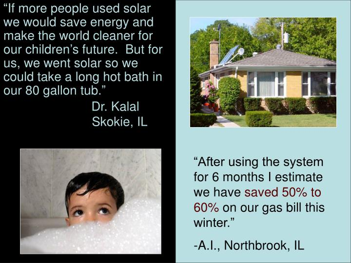 """If more people used solar we would save energy and make the world cleaner for our children's future.  But for us, we went solar so we could take a long hot bath in our 80 gallon tub."""