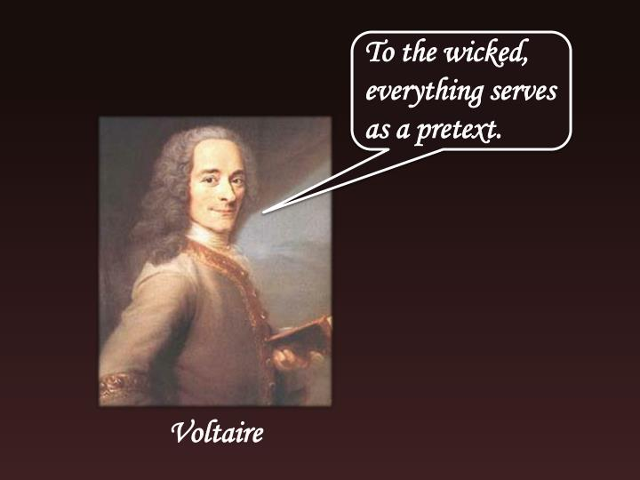 To the wicked, everything serves as a pretext.