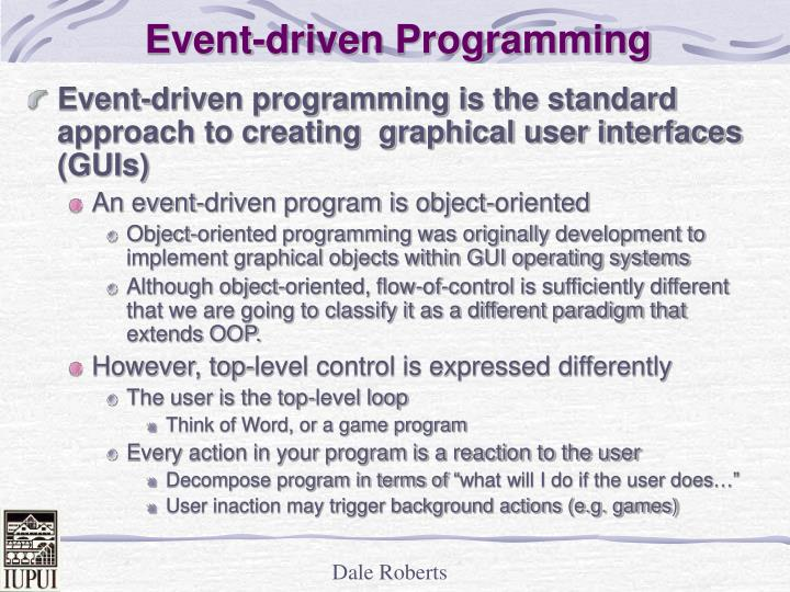 unit 14 event driven programming p1 m1 Event-driven programming known as a computer programming paradigm that used the occurrence of events to determine the control flow of the program this type of application is designed to detect events as they occur, and use an appropriate event-handling procedure to deal with it, which normally use.