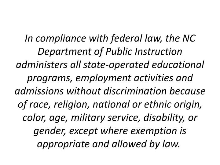 In compliance with federal law, the NC Department of Public Instruction administers all state-operated educational programs, employment activities and admissions without discrimination because of race, religion, national or ethnic origin, color, age, military service, disability, or gender, except where exemption is appropriate and allowed by law.