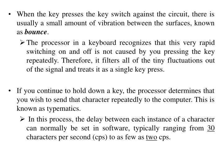 When the key presses the key switch against the circuit, there is usually a small amount of vibration between the surfaces, known as