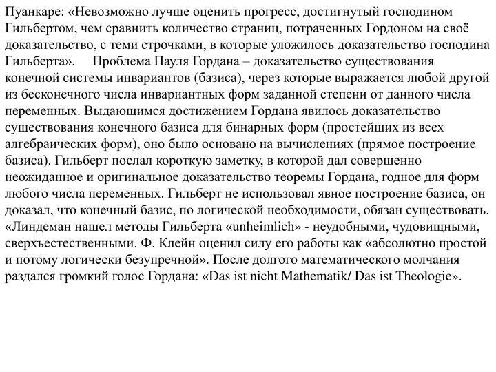 Пуанкаре: «Невозможно лучше оценить прогресс, достигнутый господином Гильбертом, чем сравнить количество страниц, потраченных Гордоном на своё доказательство, с теми строчками, в которые уложилось доказательство господина Гильберта».     Проблема Пауля Гордана – доказательство существования конечной системы инвариантов (базиса), через которые выражается любой другой из бесконечного числа инвариантных форм заданной степени от данного числа переменных. Выдающимся достижением Гордана явилось доказательство существования конечного базиса для бинарных форм (простейших из всех алгебраических форм), оно было основано на вычислениях (прямое построение базиса). Гильберт послал короткую заметку, в которой дал совершенно неожиданное и оригинальное доказательство теоремы Гордана, годное для форм любого числа переменных. Гильберт не использовал явное построение базиса, он доказал, что конечный базис, по логической необходимости, обязан существовать.              «Линдеман нашел методы Гильберта «