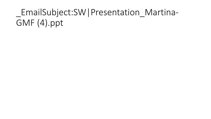 _EmailSubject:SW|Presentation_Martina-GMF (4).ppt