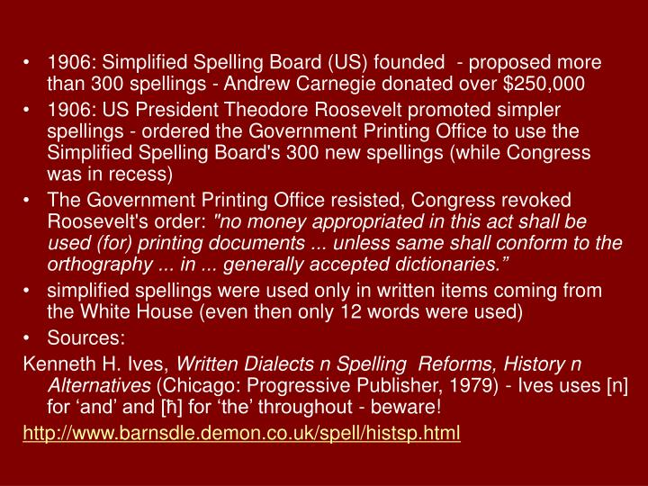 1906: Simplified Spelling Board (US) founded  - proposed more than 300 spellings - Andrew Carnegie donated over $250,000