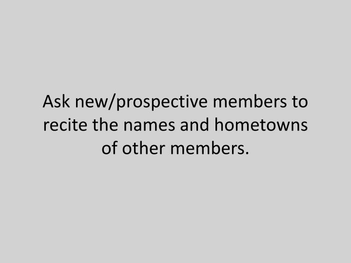 Ask new/prospective members to recite the names and hometowns of other members.