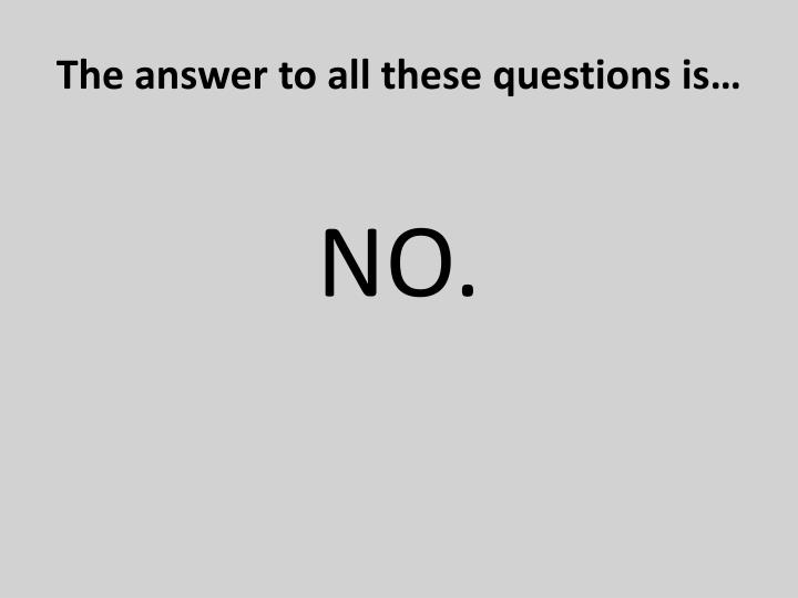 The answer to all these questions is…