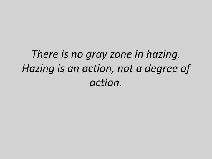There is no gray zone in hazing.  Hazing is an action, not a degree of action.