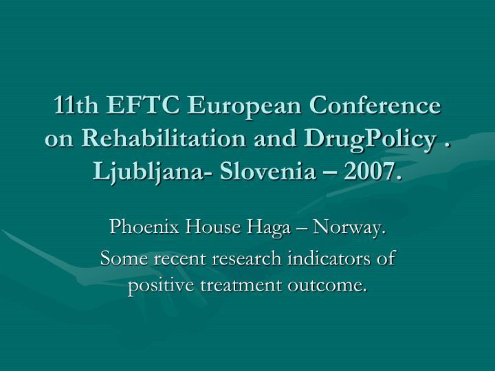 11th eftc european conference on rehabilitation and drugpolicy ljubljana slovenia 2007 n.