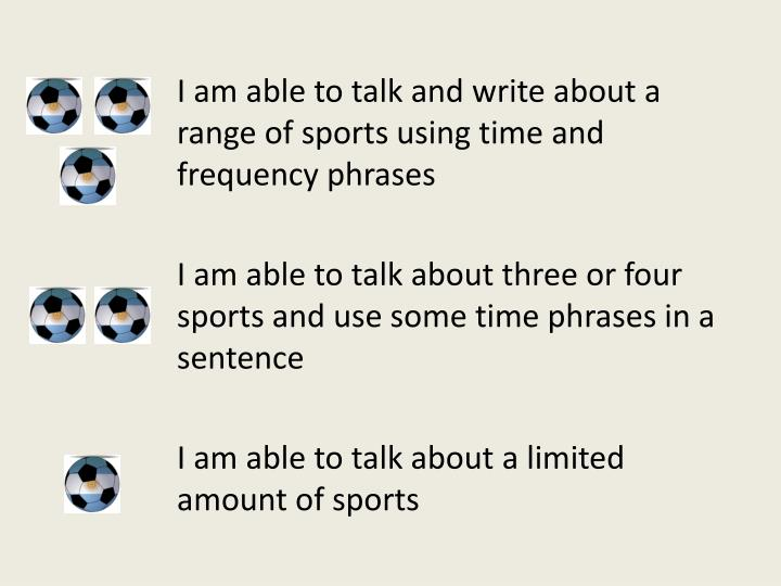 I am able to talk and write about a range of sports using time and frequency phrases