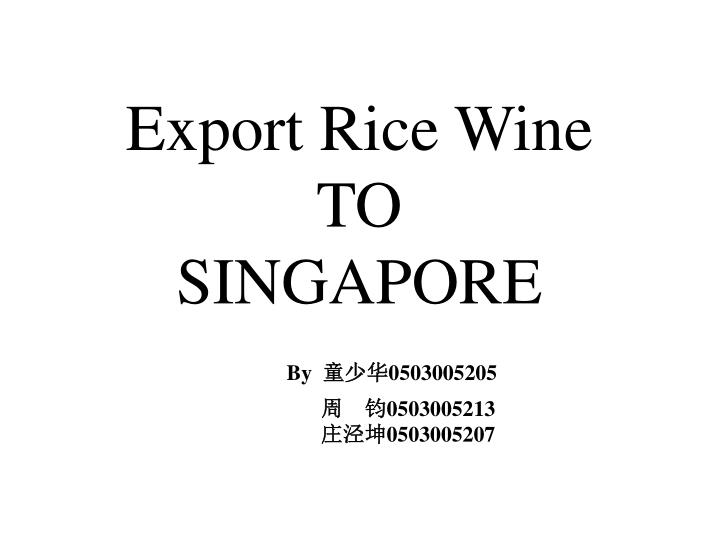 export rice wine to singapore by 0503005205 0503005213 0503005207 n.