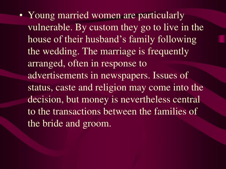 Young married women are particularly vulnerable. By custom they go to live in the house of their husband's family following the wedding. The marriage is frequently arranged, often in response to advertisements in newspapers. Issues of status, caste and religion may come into the decision, but money is nevertheless central to the transactions between the families of the bride and groom.