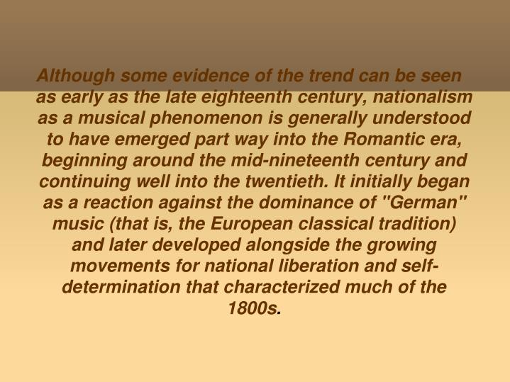 "Although some evidence of the trend can be seen as early as the late eighteenth century, nationalism as a musical phenomenon is generally understood to have emerged part way into the Romantic era, beginning around the mid-nineteenth century and continuing well into the twentieth. It initially began as a reaction against the dominance of ""German"" music (that is, the European classical tradition) and later developed alongside the growing movements for national liberation and self-determination that characterized much of the 1800s"