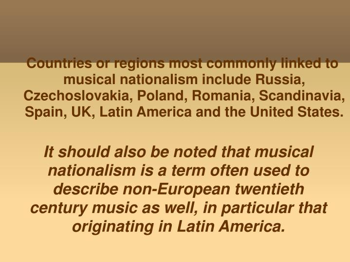 It should also be noted that musical nationalism is a term often used to describe non-European twentieth century music as well, in particular that originating in Latin America.