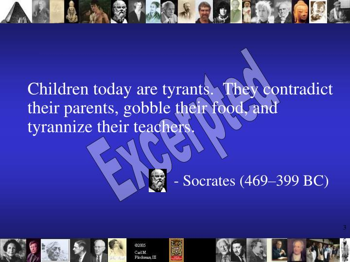 Children today are tyrants.  They contradict their parents, gobble their food, and tyrannize their t...