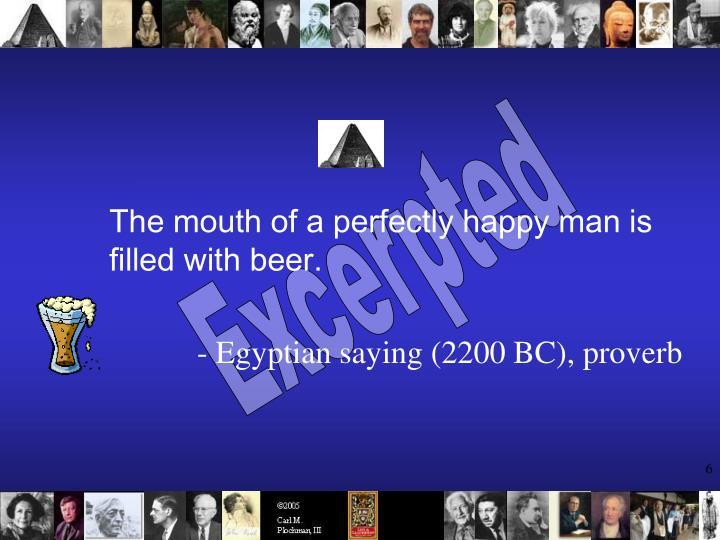 The mouth of a perfectly happy man is filled with beer.