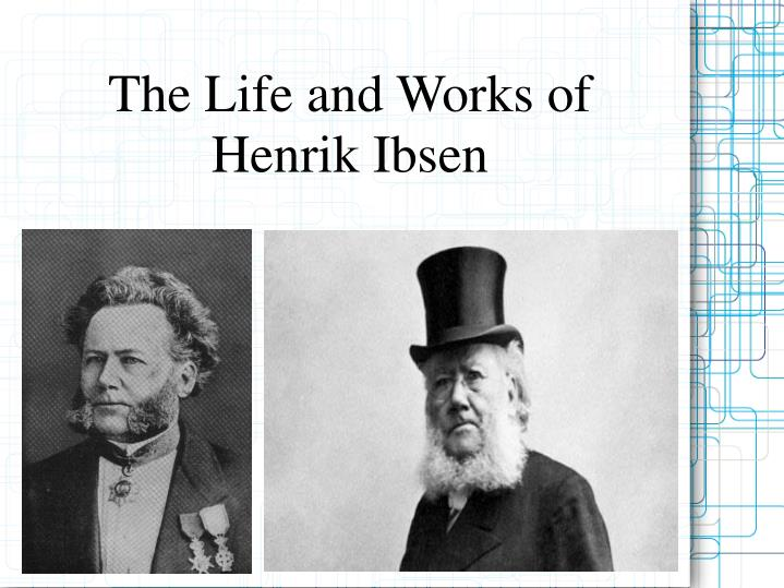 the life and works of henrik ibsen a major norwegian dramatist and poet Henrik ibsen — norwegian poet born on march 20, 1828, died on may 23, 1906 henrik johan ibsen was a major 19th-century norwegian playwright, theatre director, and poet.