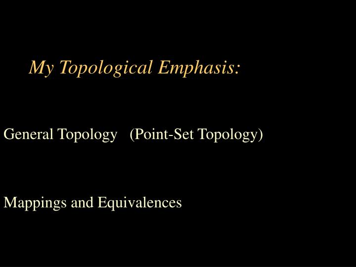 My topological emphasis