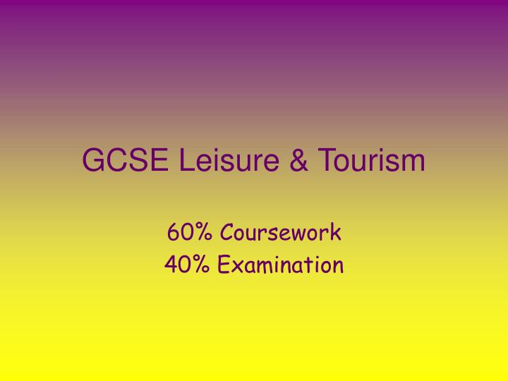 gcse leisure and tourism coursework Gcse aqa leisure and tourism aqa gcse leisure & tourism provides comprehensive and highly topics 2 and 3 cover coursework and are intended to.