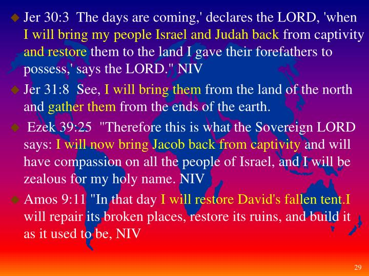 Jer 30:3  The days are coming,' declares the LORD, 'when