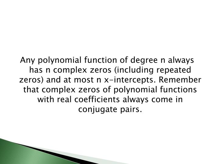 Any polynomial function of degree n always has n complex zeros (including repeated zeros) and at most n x-intercepts. Remember that complex zeros of polynomial functions with real coefficients always come in conjugate pairs.