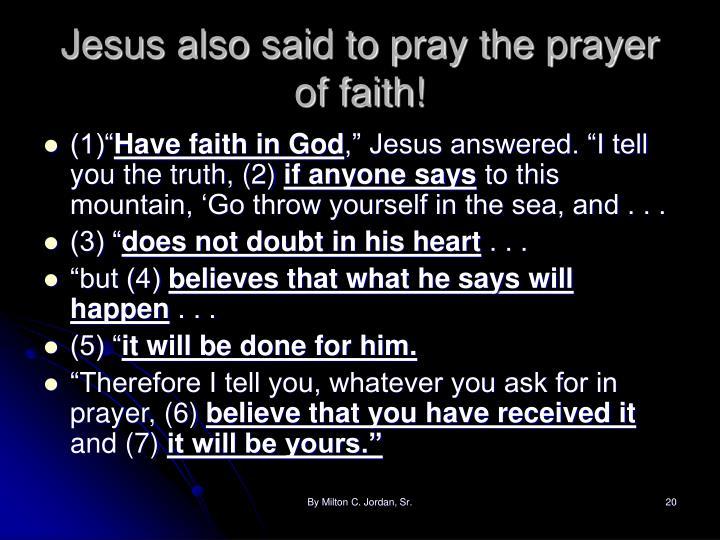 Jesus also said to pray the prayer of faith!