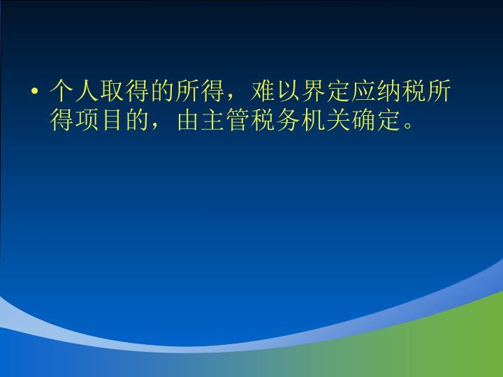 个人取得的所得,难以界定应纳税所得项目的,由主管税务机关确定。