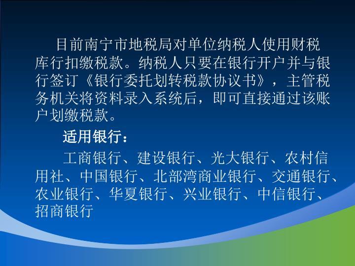 目前南宁市地税局对单位纳税人使用财税库行扣缴税款。纳税人只要在银行开户并与银行签订