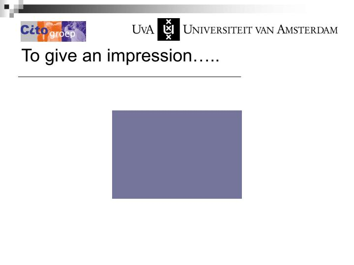 To give an impression…..