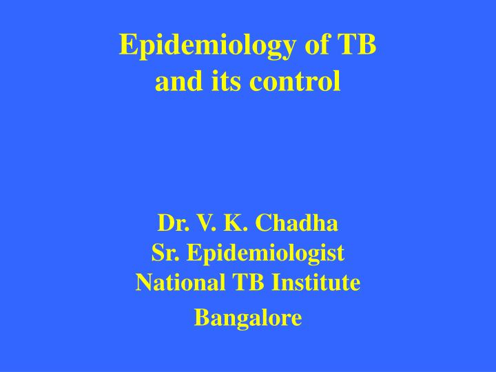 epidemiology of tb and its control dr v k chadha sr epidemiologist national tb institute bangalore n.