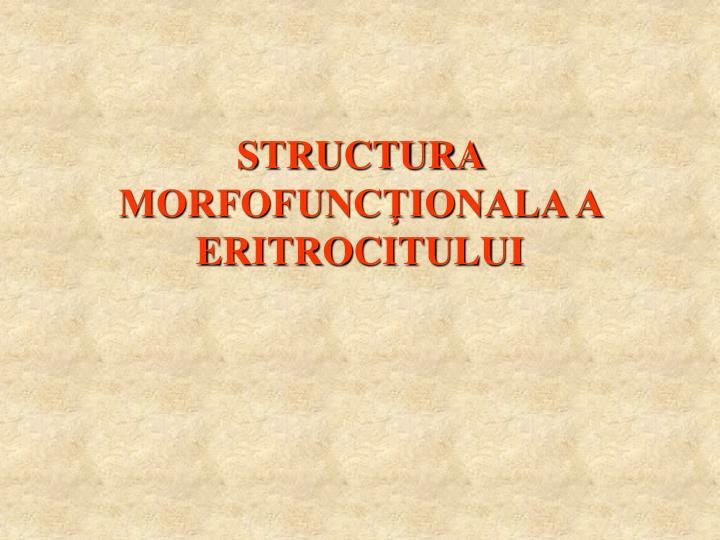 STRUCTURA MORFOFUNCŢIONALA A ERITROCITULUI