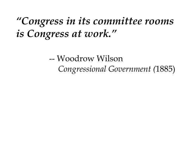 """""""Congress in its committee rooms is Congress at work."""""""