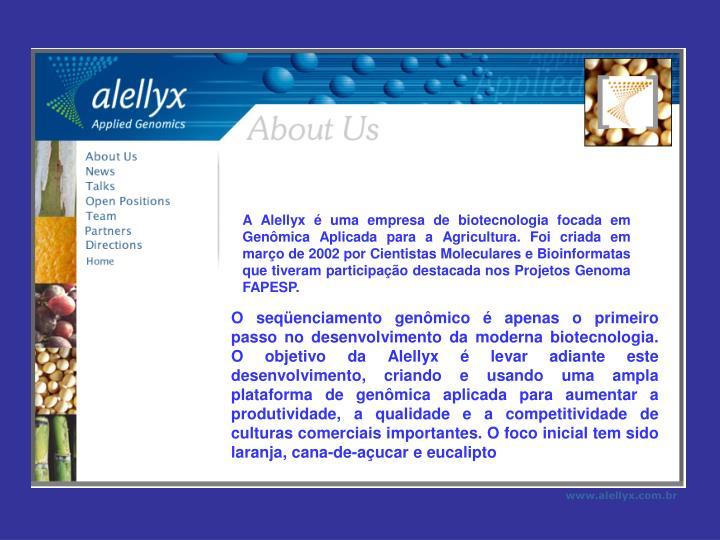 A Alellyx é uma empresa de biotecnologia focada em Genômica Aplicada para a Agricultura. Foi criada em março de 2002 por Cientistas Moleculares e Bioinformatas que tiveram participação destacada nos Projetos Genoma FAPESP.