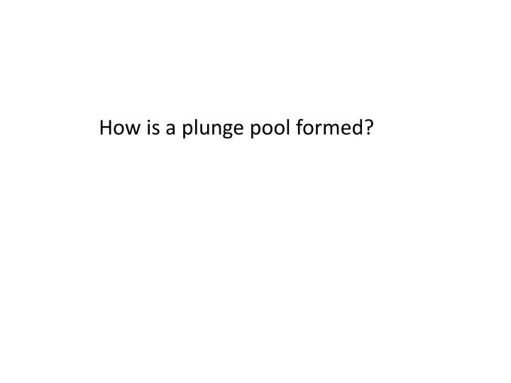 How is a plunge pool formed?