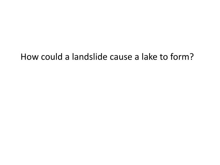 How could a landslide cause a lake to form?
