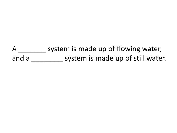 A _______ system is made up of flowing water, and a ________ system is made up of still water.