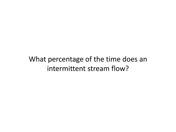 What percentage of the time does an intermittent stream flow?