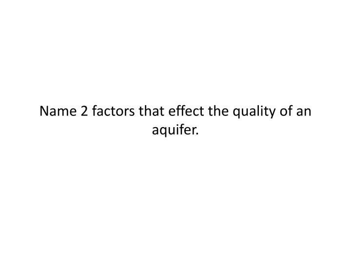 Name 2 factors that effect the quality of an aquifer.