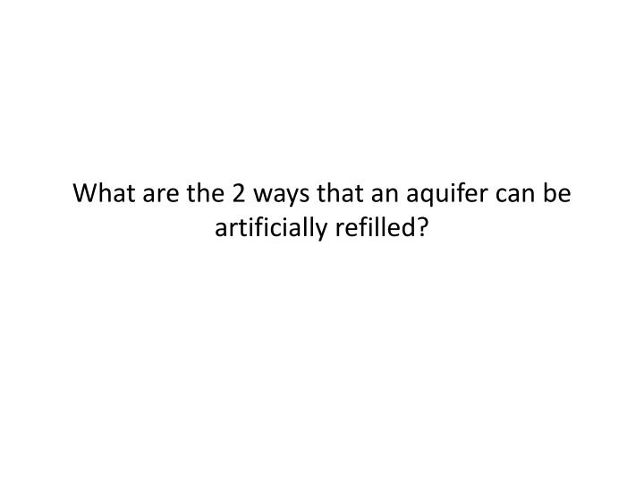 What are the 2 ways that an aquifer can be artificially refilled?
