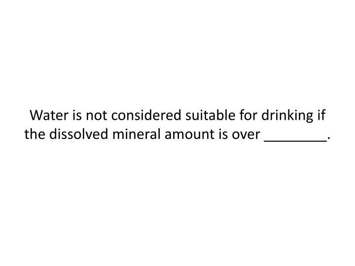 Water is not considered suitable for drinking if the dissolved mineral amount is over ________.