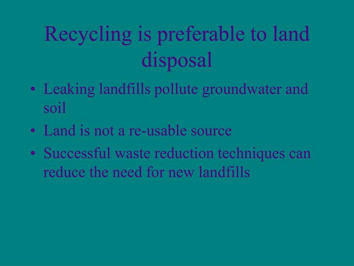 Recycling is preferable to land disposal
