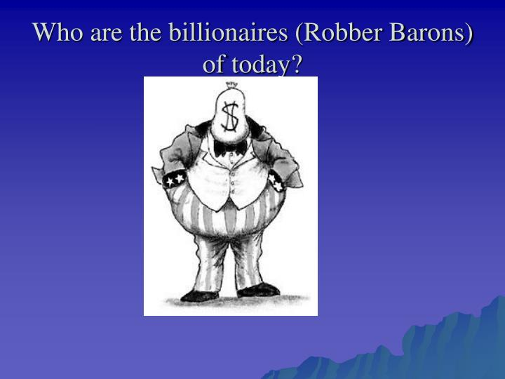 Who are the billionaires (Robber Barons) of today?