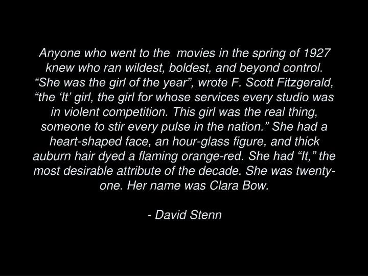 "Anyone who went to the  movies in the spring of 1927 knew who ran wildest, boldest, and beyond control. ""She was the girl of the year"", wrote F. Scott Fitzgerald, ""the 'It' girl, the girl for whose services every studio was in violent competition. This girl was the real thing, someone to stir every pulse in the nation."" She had a heart-shaped face, an hour-glass figure, and thick auburn hair dyed a flaming orange-red. She had ""It,"" the most desirable attribute of the decade. She was twenty-one. Her name was Clara Bow."