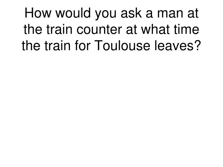 How would you ask a man at the train counter at what time the train for Toulouse leaves?