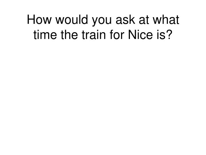 How would you ask at what time the train for Nice is?