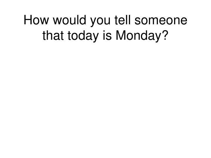 How would you tell someone that today is Monday?