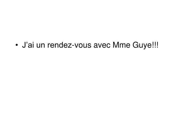J'ai un rendez-vous avec Mme Guye!!!