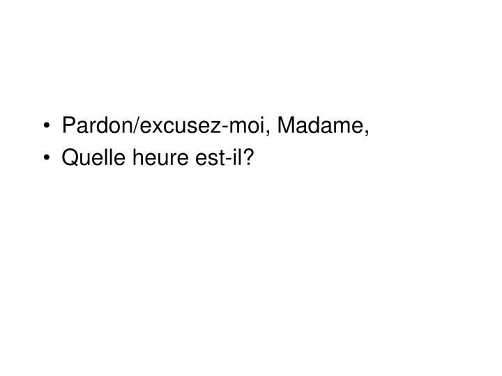 Pardon/excusez-moi, Madame,